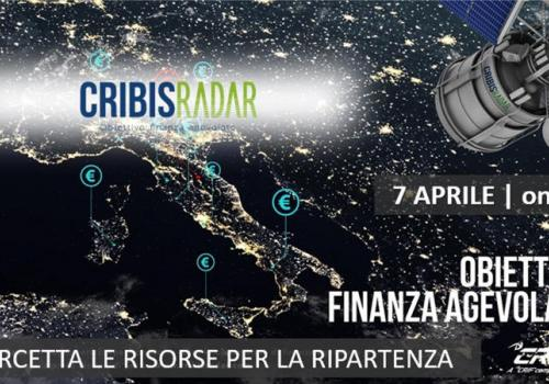 """""""CRIBIS RADAR, OBIETTIVO: FINANZA AGEVOLATA, COME INTERCETTARE LE RISORSE PER LA RIPARTENZA"""""""